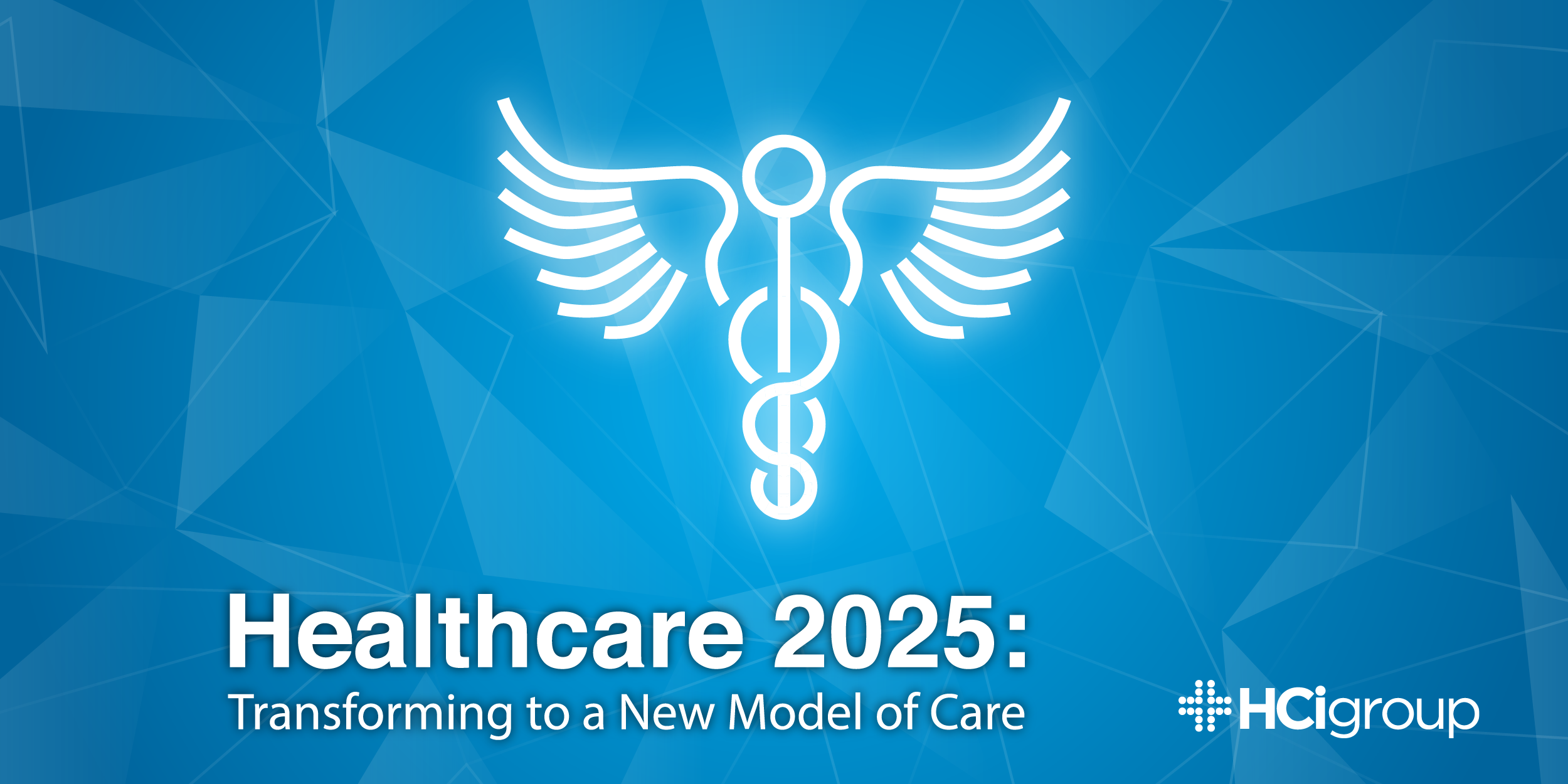 Healthcare 2025: Transforming to a New Model of Care