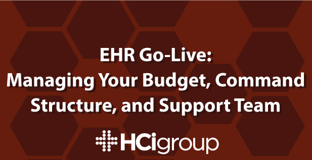 EMR Go-Live: Managing Your Budget, Command Structure, and Support Team