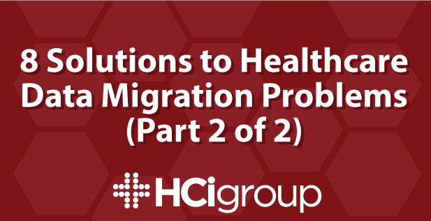 8 Solutions to Healthcare Data Migration Problems (Part 2 of 2)
