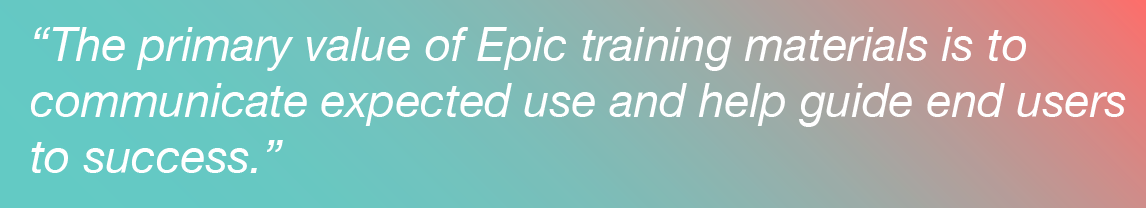 The primary value of Epic training materials is to  communicate expected use and help guide end users  to success.