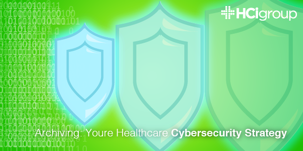 Archiving: Your Healthcare Cybersecurity Strategy