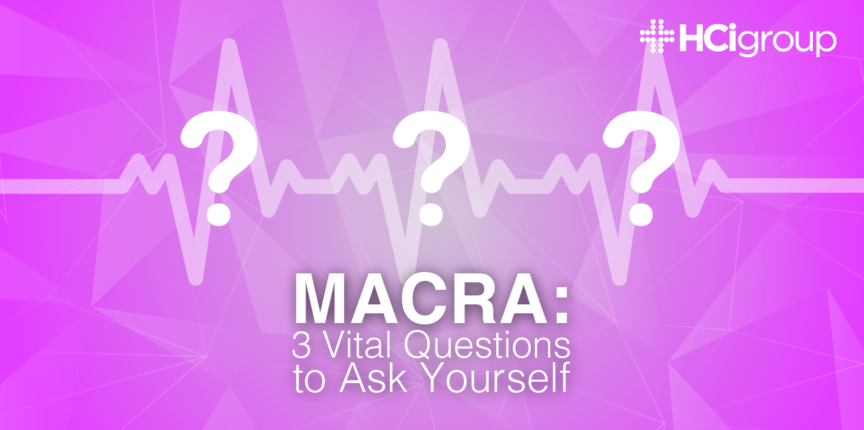 MACRA: 3 Vital Questions to Ask Yourself