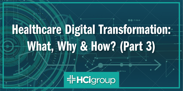Healthcare Digital Transformation: What, Why & How? (Part 3)