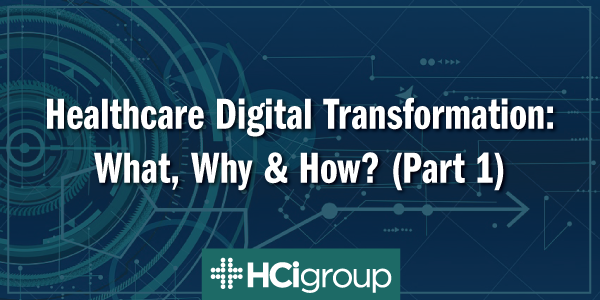 Healthcare Digital Transformation: What, Why & How? (Part 1)