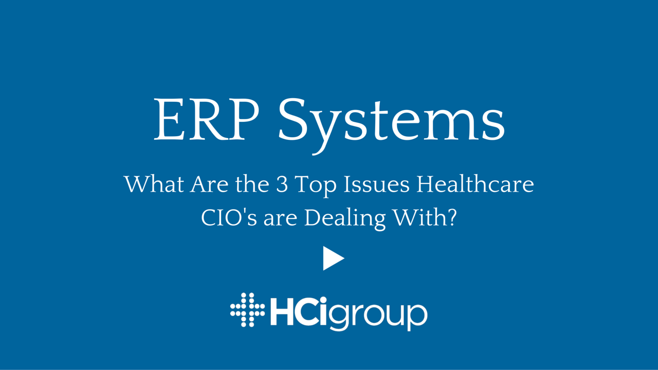 ERP Systems: What Are the 3 Top Issues Healthcare CIO's are Dealing With?