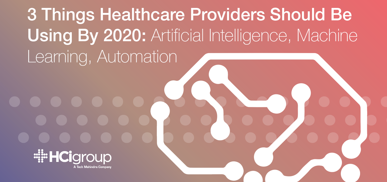 3 Things Healthcare Providers Should Be Using By 2020: Artificial Intelligence, Machine Learning, Automation