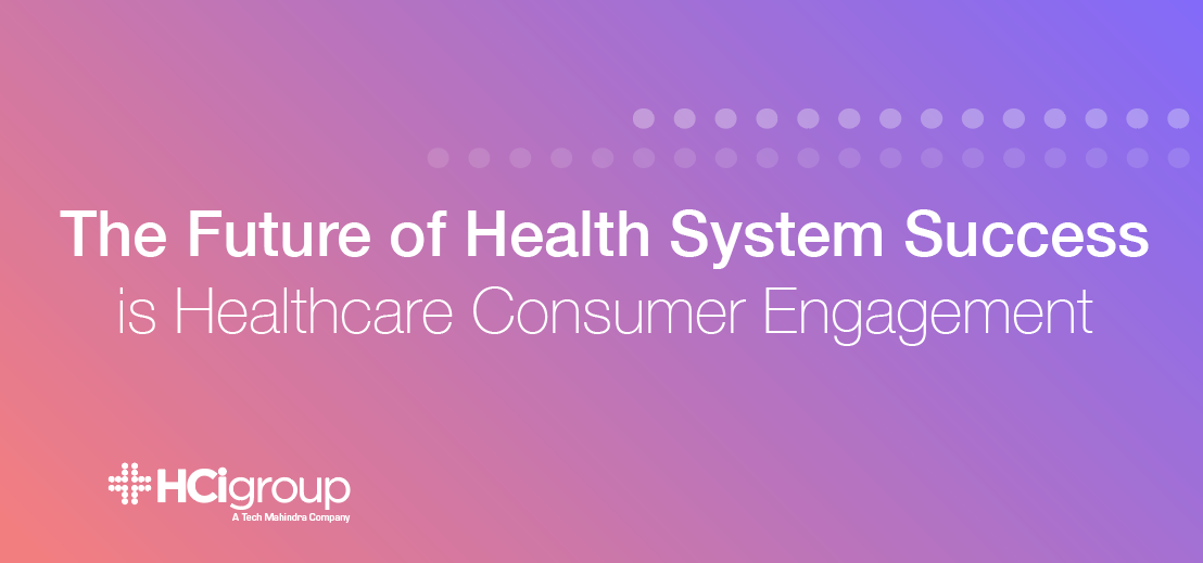 The Future of Health System Success Is Healthcare Consumer Engagement