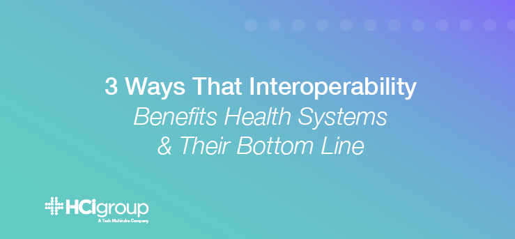 3 Ways That Interoperability Benefits Health Systems And Their Bottom Line