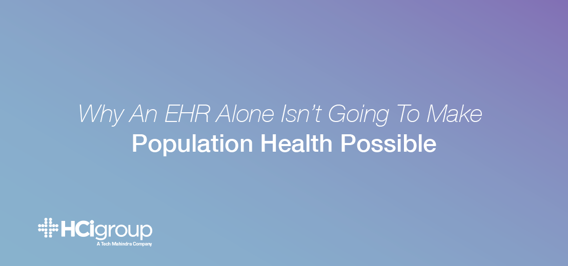 Why An EHR Alone Isn't Going To Make Population Health Possible